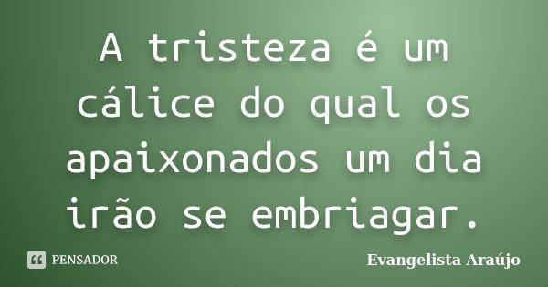 A tristeza é um cálice do qual os apaixonados um dia irão se embriagar.... Frase de Evangelista Araújo.
