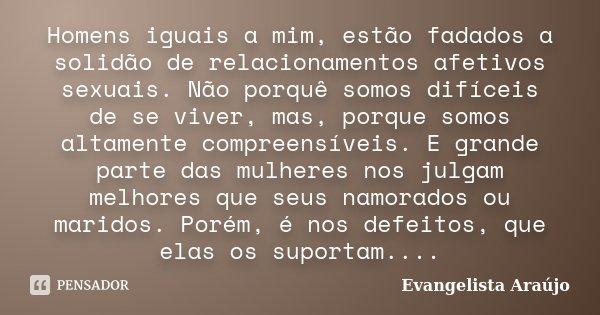 Homens iguais a mim, estão fadados a solidão de relacionamentos afetivos sexuais. Não porquê somos difíceis de se viver, mas, porque somos altamente compreensív... Frase de Evangelista Araújo.