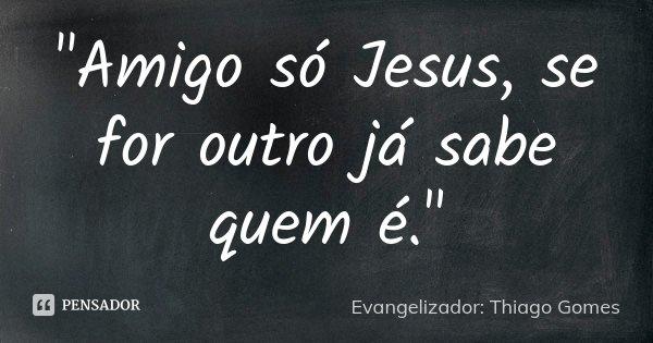 """""""Amigo só Jesus, se for outro já sabe quem é.""""... Frase de Evangelizador: Thiago Gomes."""