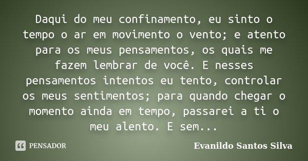 Daqui do meu confinamento, eu sinto o tempo o ar em movimento o vento; e atento para os meus pensamentos, os quais me fazem lembrar de você. E nesses pensamento... Frase de Evanildo Santos Silva.