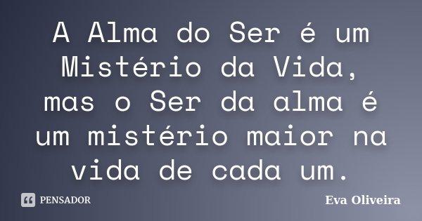 A Alma do Ser é um Mistério da Vida, mas o Ser da alma é um mistério maior na vida de cada um.... Frase de Eva Oliveira.