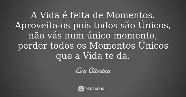 A Vida é feita de Momentos. Aproveita-os pois todos são Únicos, não vás num único momento, perder todos os Momentos Únicos que a Vida te dá.... Frase de Eva Oliveira.