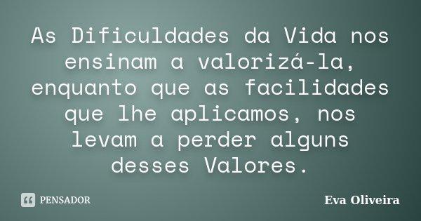 As Dificuldades da Vida nos ensinam a valorizá-la, enquanto que as facilidades que lhe aplicamos, nos levam a perder alguns desses Valores.... Frase de Eva Oliveira.