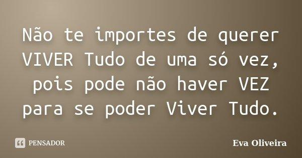 Não te importes de querer VIVER Tudo de uma só vez, pois pode não haver VEZ para se poder Viver Tudo.... Frase de Eva Oliveira.
