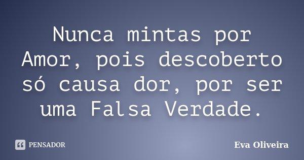 Nunca mintas por Amor, pois descoberto só causa dor, por ser uma Falsa Verdade.... Frase de Eva Oliveira.
