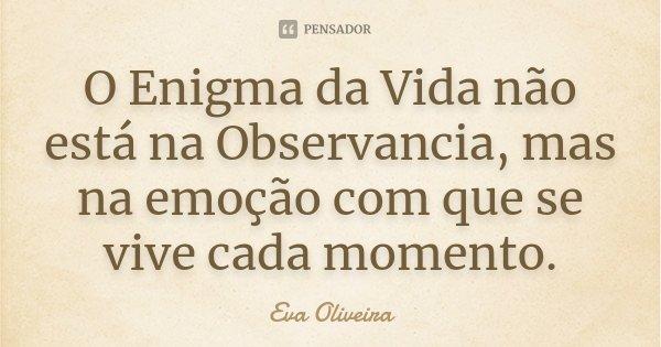 O Enigma da Vida não está na Observancia, mas na emoção com que se vive cada momento.... Frase de Eva Oliveira.