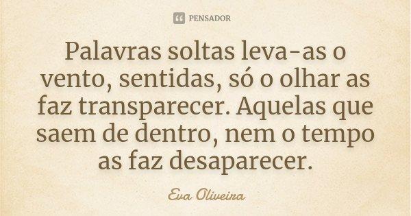 Palavras soltas leva-as o vento, SENTIDAS, só o olhar as faz transparecer. Aquelas que saem de dentro, nem o tempo as faz desaparecer.... Frase de Eva Oliveira.