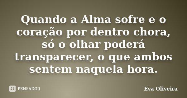 Quando a Alma sofre e o coração por dentro chora, só o olhar poderá transparecer, o que ambos sentem naquela hora.... Frase de Eva Oliveira.