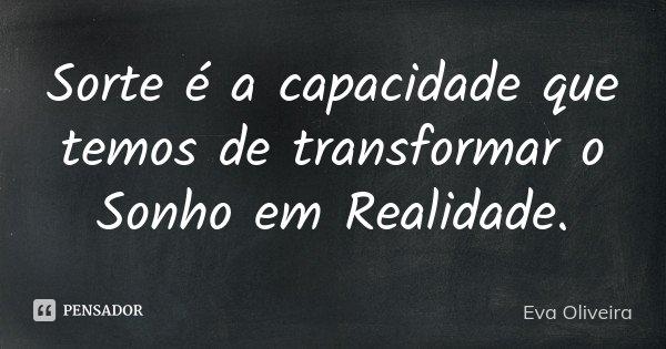 Sorte é a capacidade que temos de transformar o Sonho em Realidade.... Frase de Eva Oliveira.