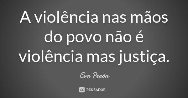 A violência nas mãos do povo não é violência mas justiça.... Frase de Eva Perón.