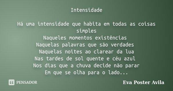 Intensidade Há uma intensidade que habita em todas as coisas simples Naqueles momentos existências Naquelas palavras que são verdades Naquelas noites ao clarear... Frase de Eva Poster Avila.