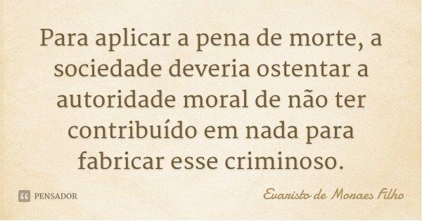 Para aplicar a pena de morte, a sociedade deveria ostentar a autoridade moral de não ter contribuído em nada para fabricar esse criminoso.... Frase de Evaristo de Moraes Filho.