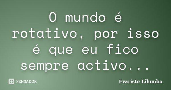 O mundo é rotativo, por isso é que eu fico sempre activo...... Frase de Evaristo Lilumbo.