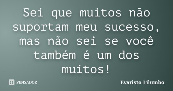 Sei que muitos não suportam meu sucesso, mas não sei se você também é um dos muitos!... Frase de Evaristo Lilumbo.