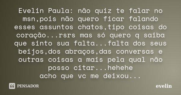 Evelin Paula: não quiz te falar no msn,pois não quero ficar falando esses assuntos chatos,tipo coisas do coração...rsrs mas só quero q saiba que sinto sua falta... Frase de evelin.