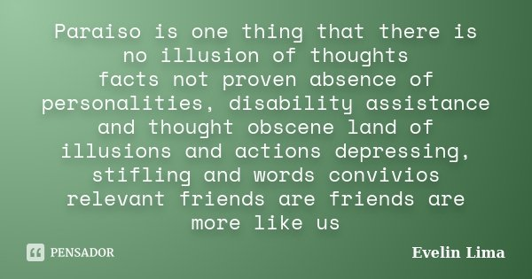 Paraiso is one thing that there is no illusion of thoughts facts not proven absence of personalities, disability assistance and thought obscene land of illusion... Frase de Evelin Lima.