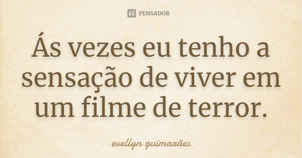 Ás vezes eu tenho a sensação de viver em um filme de terror.... Frase de Evellyn Guimarães.