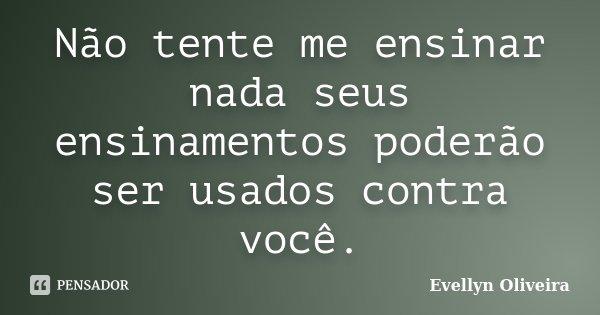 Não tente me ensinar nada seus ensinamentos poderão ser usados contra você.... Frase de Evellyn Oliveira.