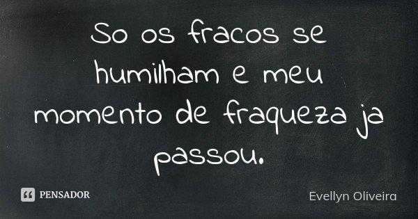 So os fracos se humilham e meu momento de fraqueza ja passou.... Frase de Evellyn Oliveira.