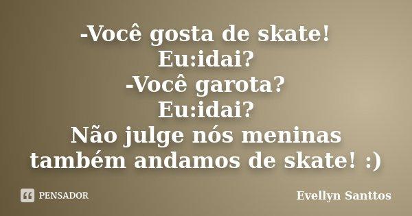 -Você gosta de skate! Eu:idai? -Você garota? Eu:idai? Não julge nós meninas também andamos de skate! :)... Frase de Evellyn Santtos.
