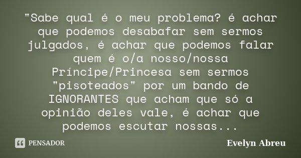 """""""Sabe qual é o meu problema? é achar que podemos desabafar sem sermos julgados, é achar que podemos falar quem é o/a nosso/nossa Príncipe/Princesa sem serm... Frase de Evelyn Abreu."""