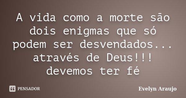 A vida como a morte são dois enigmas que só podem ser desvendados... através de Deus!!! devemos ter fé... Frase de Evelyn Araujo.