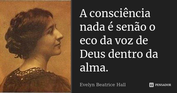 A consciência nada é senão o eco da voz de Deus dentro da alma.... Frase de Evelyn Beatrice Hall.