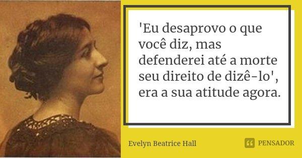 'Eu desaprovo o que você diz, mas defenderei até a morte seu direito de dizê-lo', era a sua atitude agora.... Frase de Evelyn Beatrice Hall.