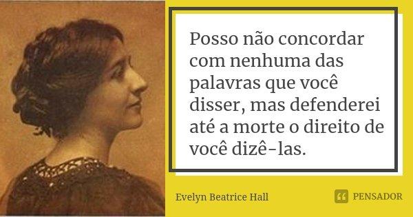 Posso não concordar com nenhuma das palavras que você disser, mas defenderei até a morte o direito de você dizê-las.... Frase de Evelyn Beatrice Hall.