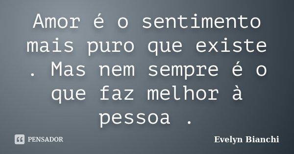 Amor é o sentimento mais puro que existe . Mas nem sempre é o que faz melhor à pessoa .... Frase de Evelyn Bianchi.
