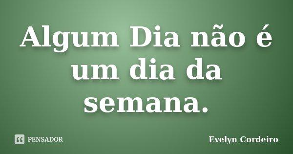 Algum Dia não é um dia da semana.... Frase de Evelyn Cordeiro.