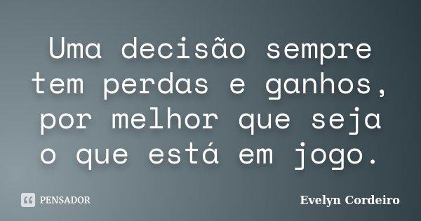 Uma decisão sempre tem perdas e ganhos, por melhor que seja o que está em jogo.... Frase de Evelyn Cordeiro.