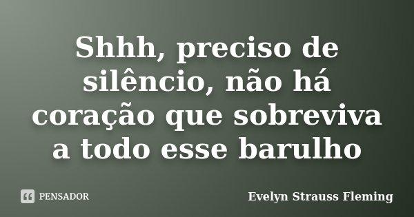 Shhh, preciso de silêncio, não há coração que sobreviva a todo esse barulho... Frase de Evelyn Strauss Fleming.