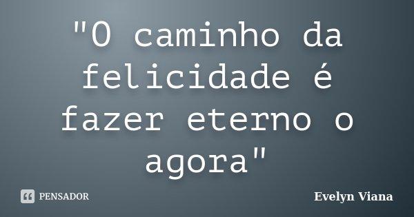 """""""O caminho da felicidade é fazer eterno o agora""""... Frase de Evelyn Viana."""