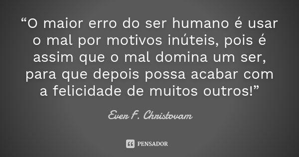 """""""O maior erro do ser humano é usar o mal por motivos inúteis, pois é assim que o mal domina um ser, para que depois possa acabar com a felicidade de muitos outr... Frase de Ever F. Christovam."""