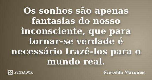Os sonhos são apenas fantasias do nosso inconsciente, que para tornar-se verdade é necessário trazê-los para o mundo real.... Frase de Everaldo Marques.
