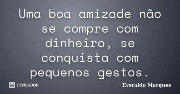 Uma boa amizade não se compre com dinheiro, se conquista com pequenos gestos.... Frase de Everaldo Marques.