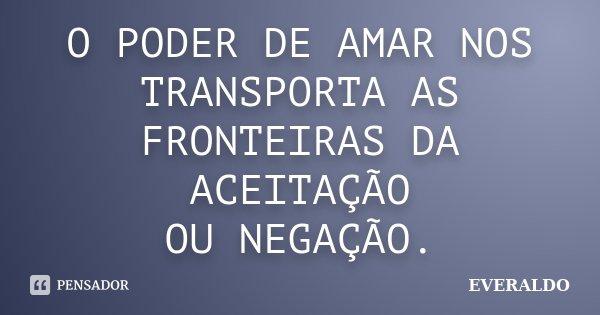 O PODER DE AMAR NOS TRANSPORTA AS FRONTEIRAS DA ACEITAÇÃO OU NEGAÇÃO.... Frase de EVERALDO.