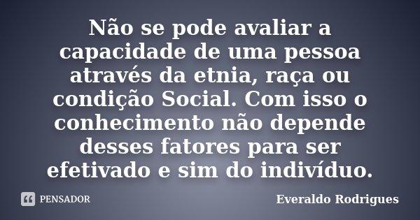 Não se pode avaliar a capacidade de uma pessoa através da etnia, raça ou condição Social. Com isso o conhecimento não depende desses fatores para ser efetivado ... Frase de Everaldo Rodrigues.