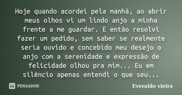Hoje quando acordei pela manhã, ao abrir meus olhos vi um lindo anjo a minha frente a me guardar. E então resolvi fazer um pedido, sem saber se realmente seria ... Frase de Everaldo vieira.