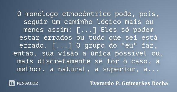 O monólogo etnocêntrico pode, pois, seguir um caminho lógico mais ou menos assim: [...] Eles só podem estar errados ou tudo que sei está errado. [...] O grupo d... Frase de Everardo P. Guimarães Rocha.