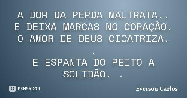 A DOR DA PERDA MALTRATA.. E DEIXA MARCAS NO CORAÇÃO. O AMOR DE DEUS CICATRIZA. . E ESPANTA DO PEITO A SOLIDÃO. .... Frase de Everson Carlos.