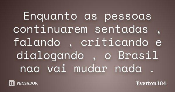Enquanto as pessoas continuarem sentadas , falando , criticando e dialogando , o Brasil nao vai mudar nada .... Frase de Everton184.