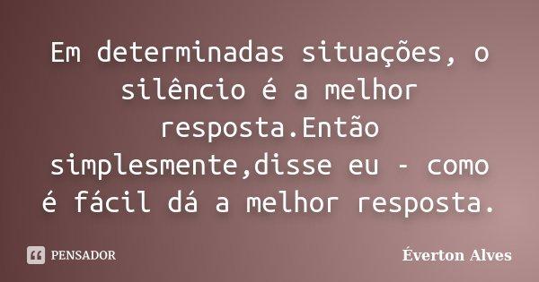 Em determinadas situações, o silêncio é a melhor resposta.Então simplesmente,disse eu - como é fácil dá a melhor resposta.... Frase de Éverton Alves.