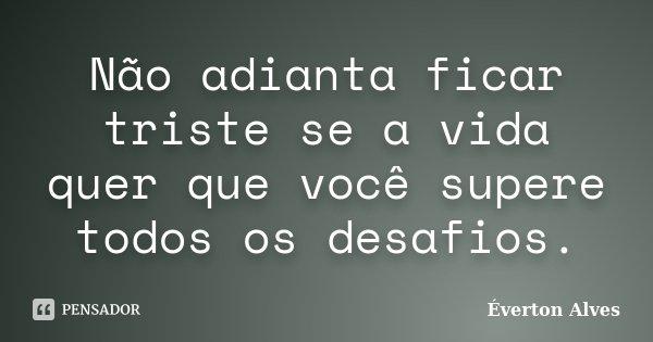Não adianta ficar triste se a vida quer que você supere todos os desafios.... Frase de Éverton Alves.