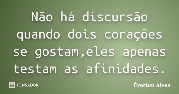 Não há discursão quando dois corações se gostam,eles apenas testam as afinidades.... Frase de Éverton Alves.