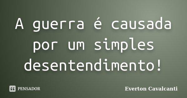 A guerra é causada por um simples desentendimento!... Frase de Everton Cavalcanti.