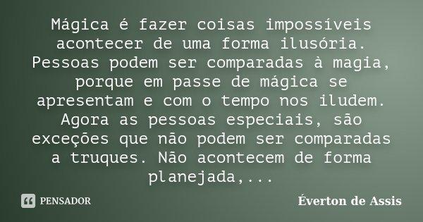 Mágica é fazer coisas impossíveis acontecer de uma forma ilusória. Pessoas podem ser comparadas à magia, porque em passe de mágica se apresentam e com o tempo n... Frase de Éverton de Assis.