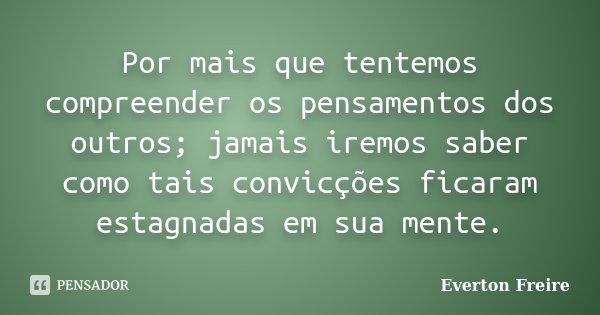 Por mais que tentemos compreender os pensamentos dos outros; jamais iremos saber como tais convicções ficaram estagnadas em sua mente.... Frase de Everton Freire.