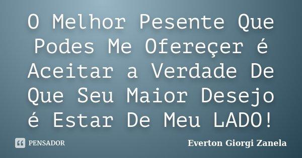 O Melhor Pesente Que Podes Me Ofereçer é Aceitar a Verdade De Que Seu Maior Desejo é Estar De Meu LADO!... Frase de Everton Giorgi Zanela.
